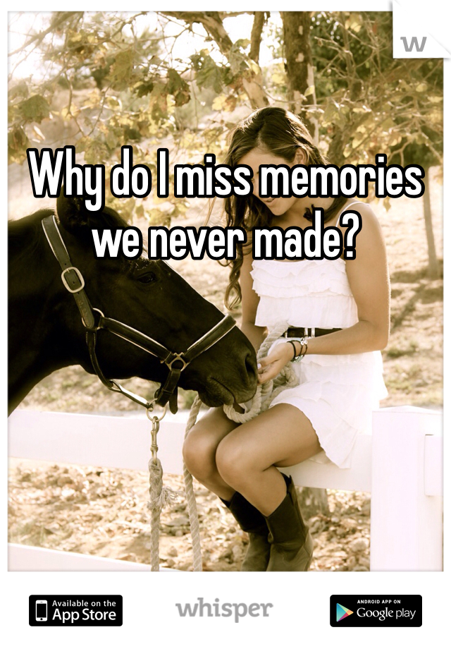 Why do I miss memories we never made?