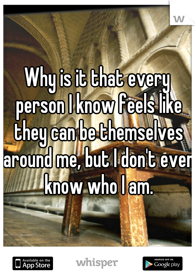 Why is it that every person I know feels like they can be themselves around me, but I don't even know who I am.