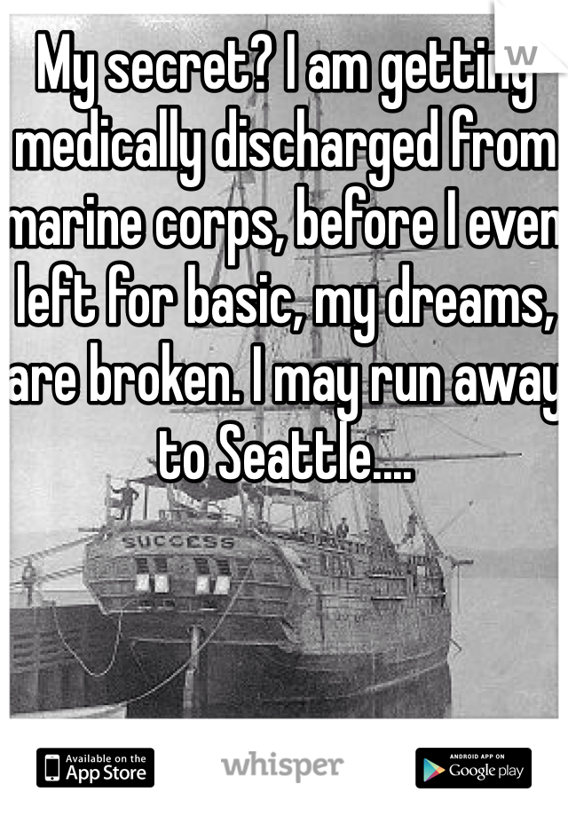 My secret? I am getting medically discharged from marine corps, before I even left for basic, my dreams, are broken. I may run away to Seattle....