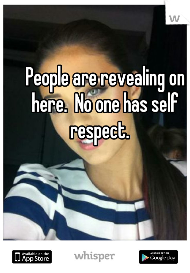 People are revealing on here.  No one has self respect.