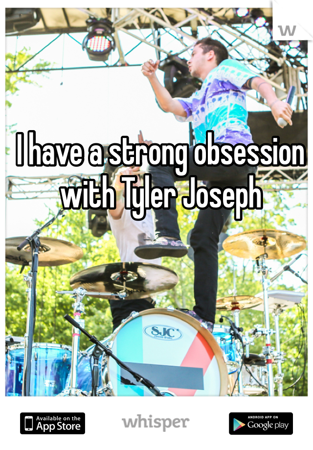 I have a strong obsession with Tyler Joseph