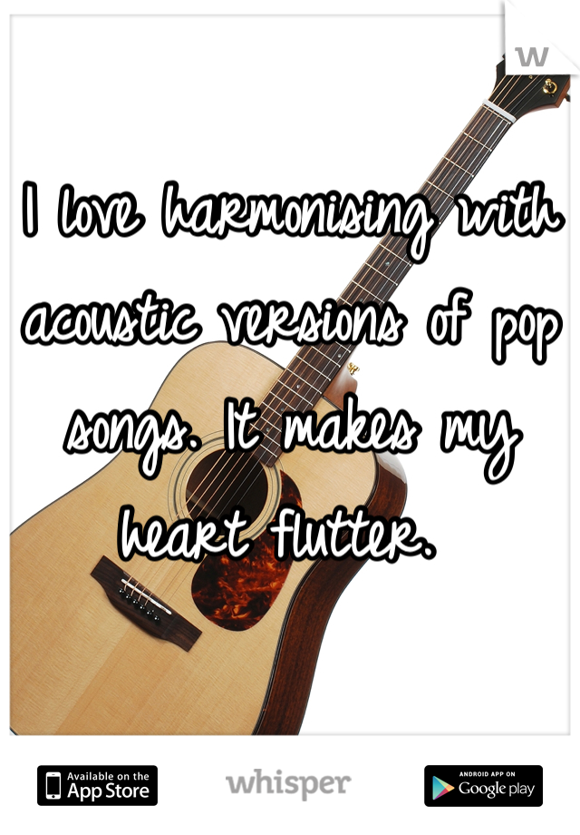 I love harmonising with acoustic versions of pop songs. It makes my heart flutter.