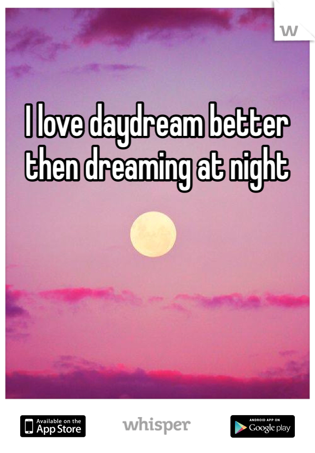 I love daydream better then dreaming at night