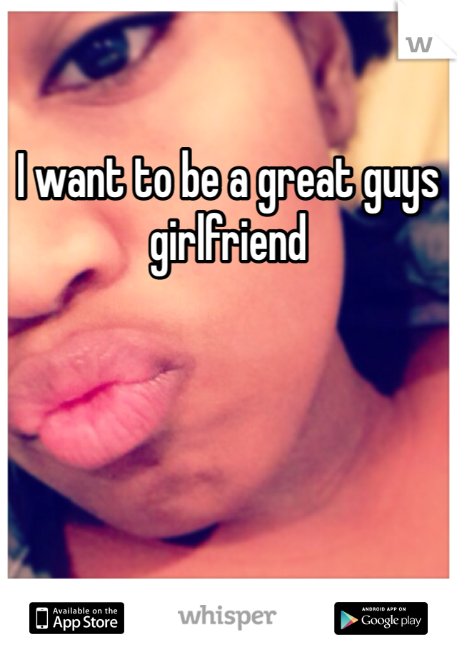 I want to be a great guys girlfriend