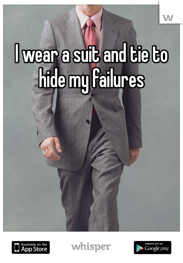 I wear a suit and tie to hide my failures