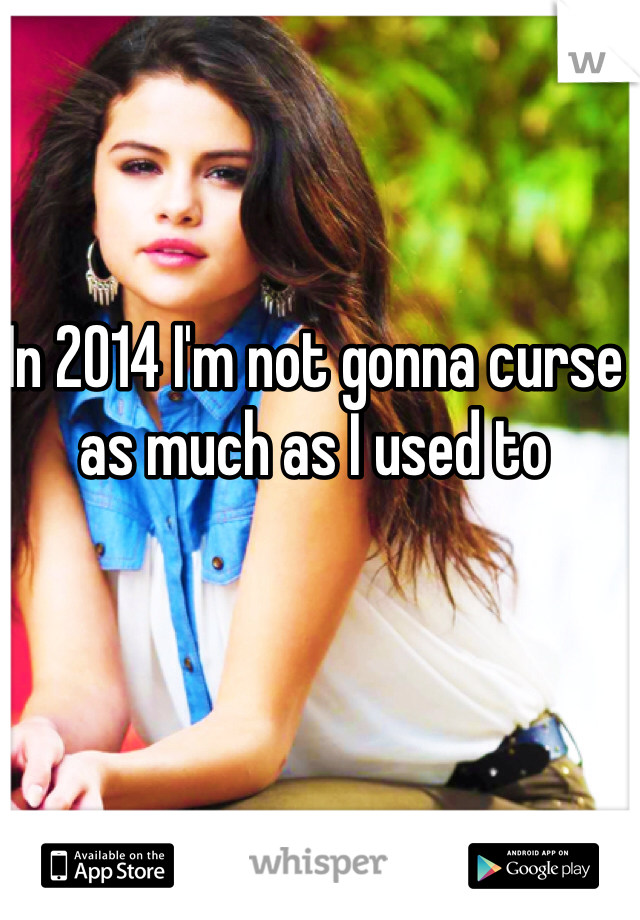 In 2014 I'm not gonna curse as much as I used to