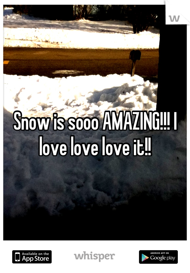 Snow is sooo AMAZING!!! I love love love it!!