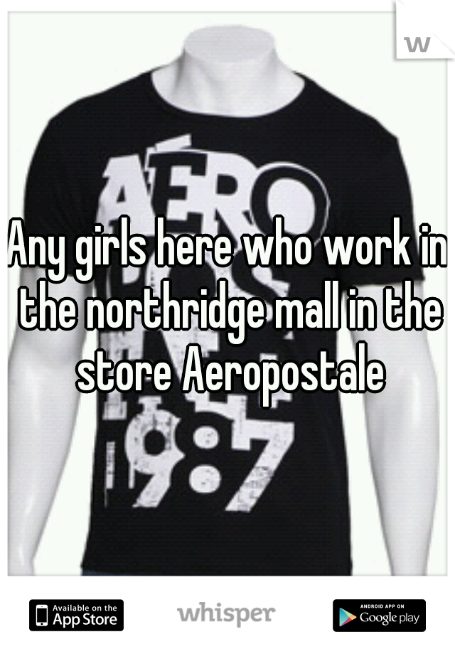 Any girls here who work in the northridge mall in the store Aeropostale