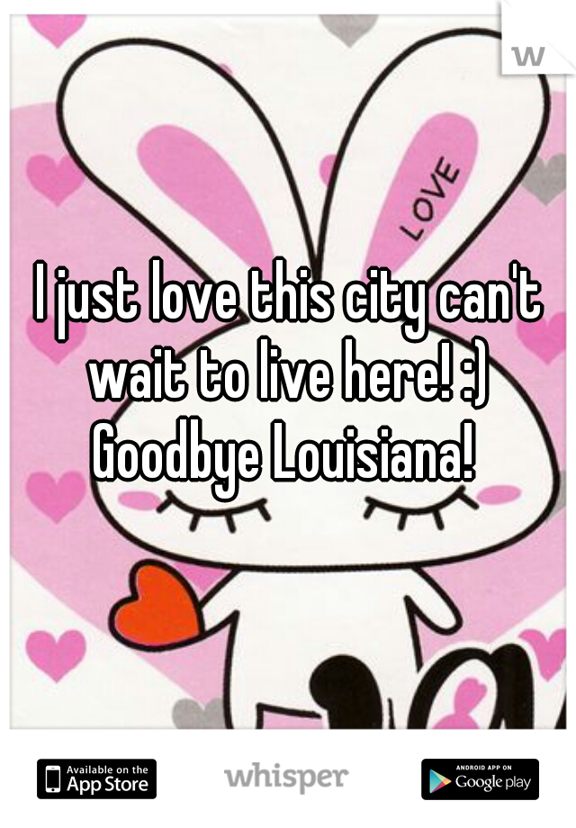I just love this city can't wait to live here! :) Goodbye Louisiana!