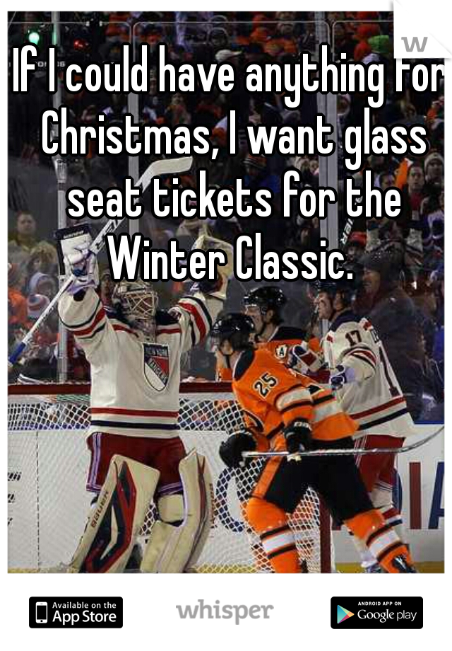 If I could have anything for Christmas, I want glass seat tickets for the Winter Classic.