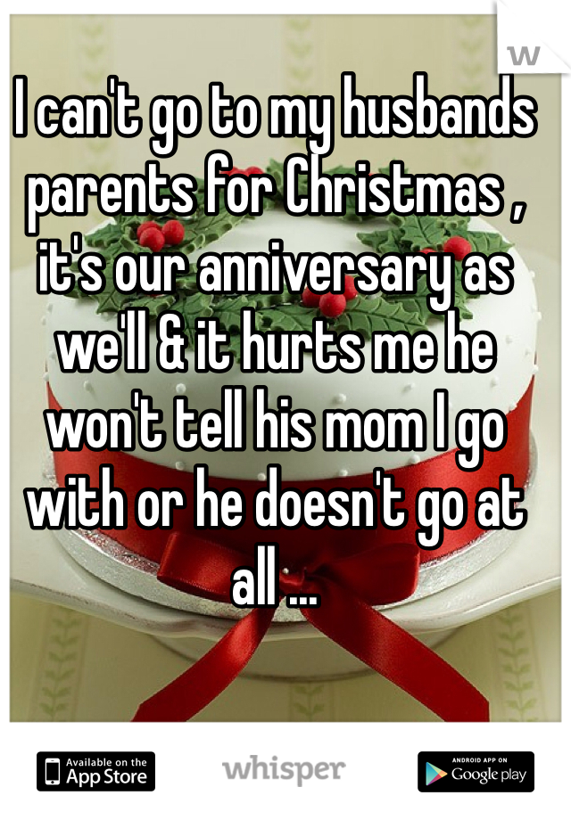 I can't go to my husbands parents for Christmas , it's our anniversary as we'll & it hurts me he won't tell his mom I go with or he doesn't go at all ...