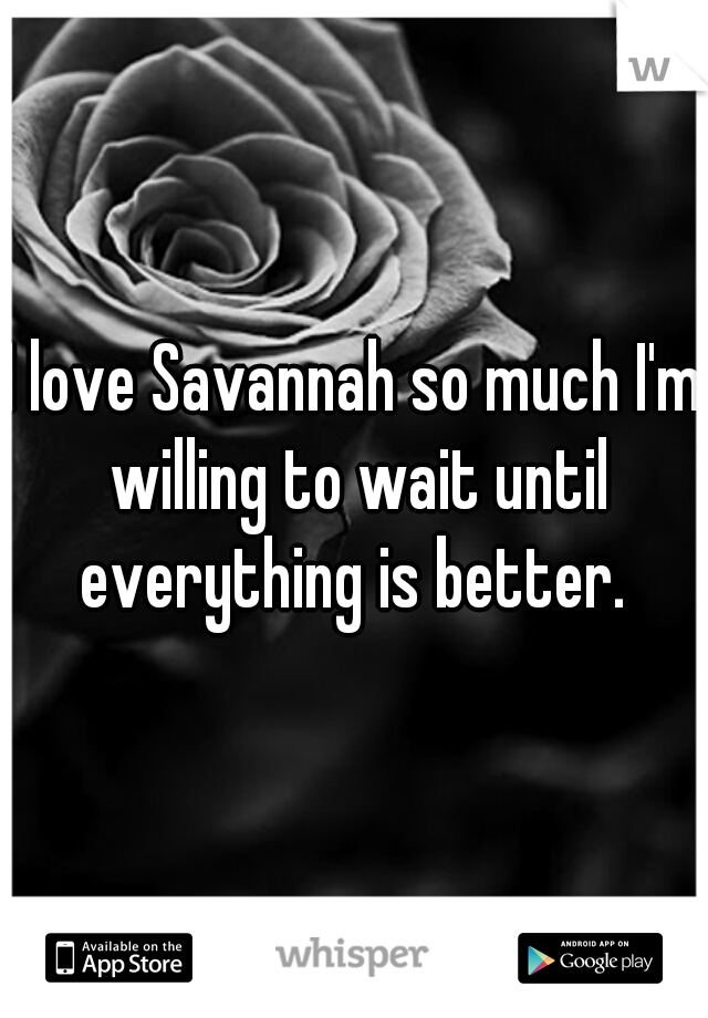 I love Savannah so much I'm willing to wait until everything is better.