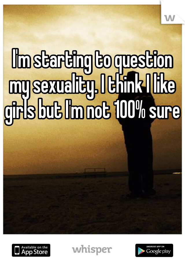 I'm starting to question my sexuality. I think I like girls but I'm not 100% sure
