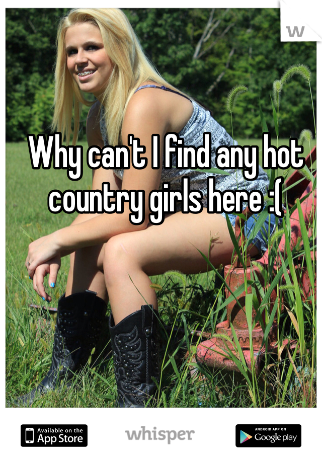 Why can't I find any hot country girls here :(