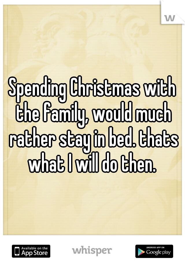 Spending Christmas with the family, would much rather stay in bed. thats what I will do then.