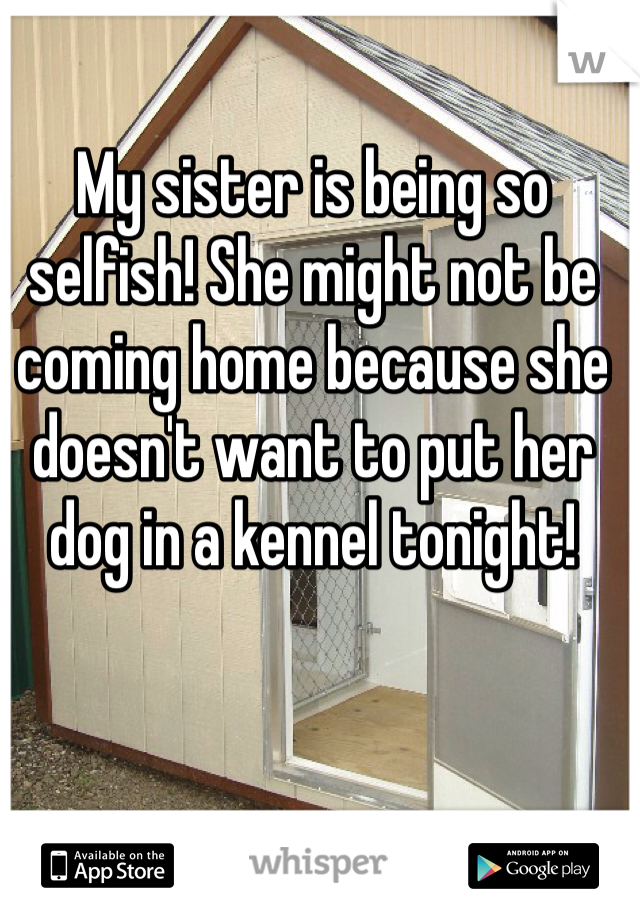 My sister is being so selfish! She might not be coming home because she doesn't want to put her dog in a kennel tonight!
