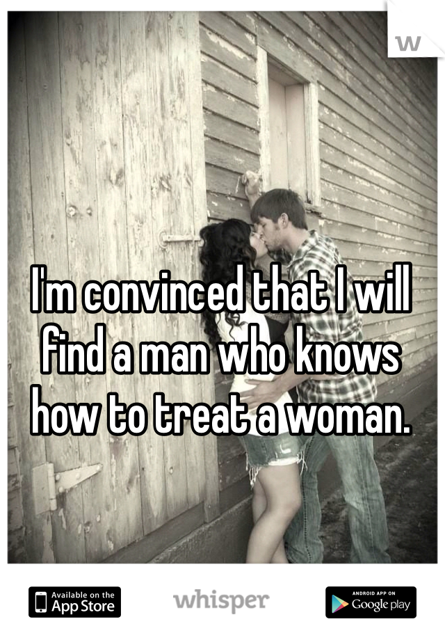 I'm convinced that I will find a man who knows how to treat a woman.