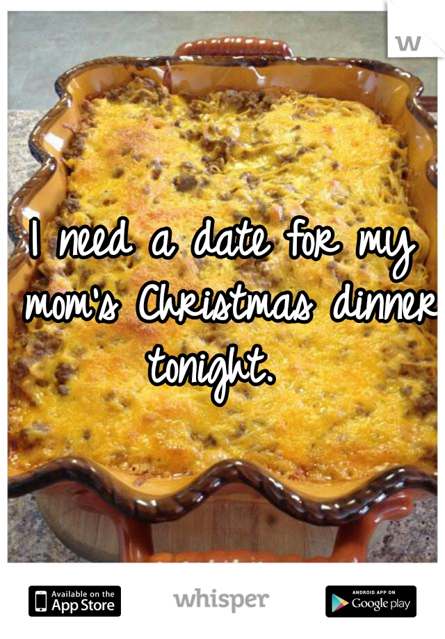 I need a date for my mom's Christmas dinner tonight.