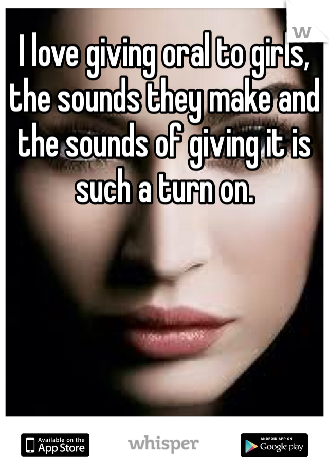 I love giving oral to girls, the sounds they make and the sounds of giving it is such a turn on.