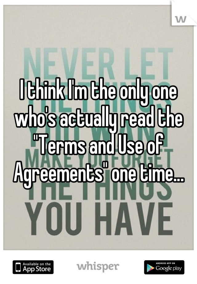 """I think I'm the only one who's actually read the """"Terms and Use of Agreements"""" one time..."""