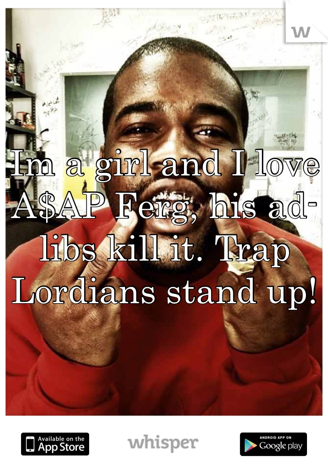 Im a girl and I love A$AP Ferg, his ad-libs kill it. Trap Lordians stand up!
