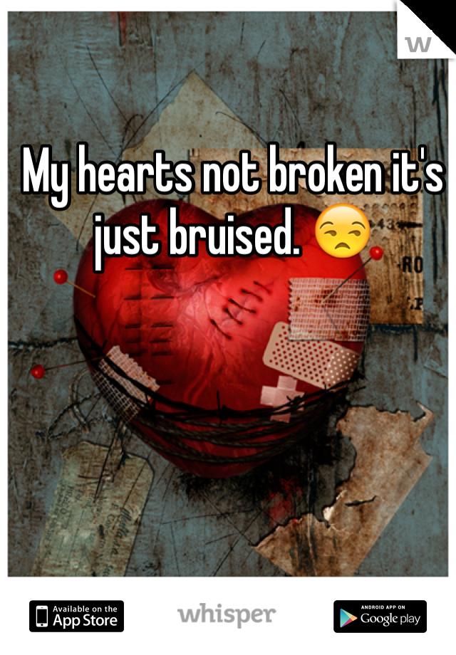 My hearts not broken it's just bruised. 😒