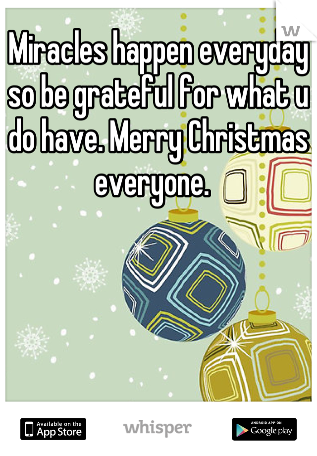 Miracles happen everyday so be grateful for what u do have. Merry Christmas everyone.