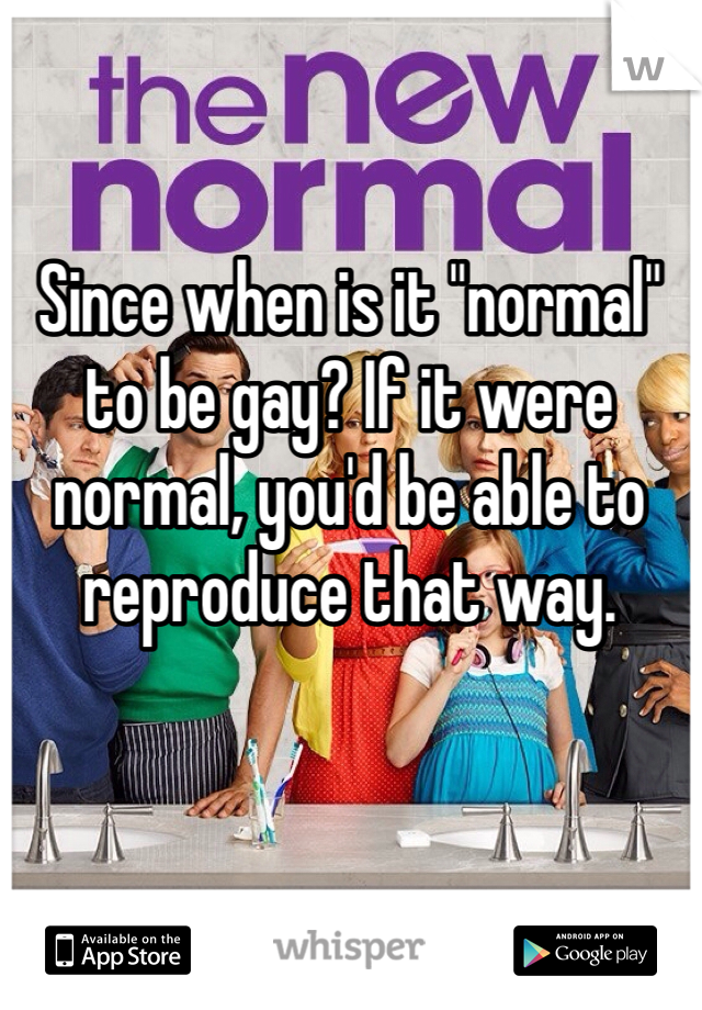 """Since when is it """"normal"""" to be gay? If it were normal, you'd be able to reproduce that way."""