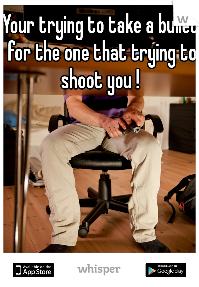 Your trying to take a bullet for the one that trying to shoot you !