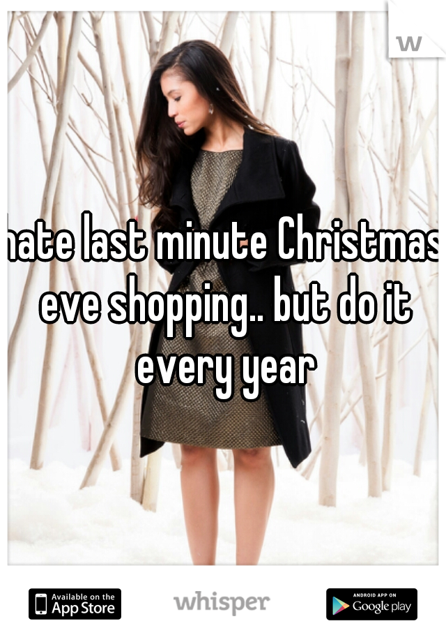 hate last minute Christmas eve shopping.. but do it every year