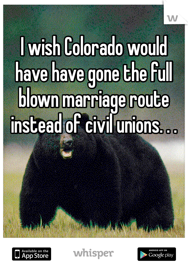 I wish Colorado would have have gone the full blown marriage route instead of civil unions. . .