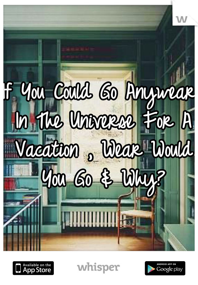 If You Could Go Anywear In The Universe For A Vacation , Wear Would You Go & Why?