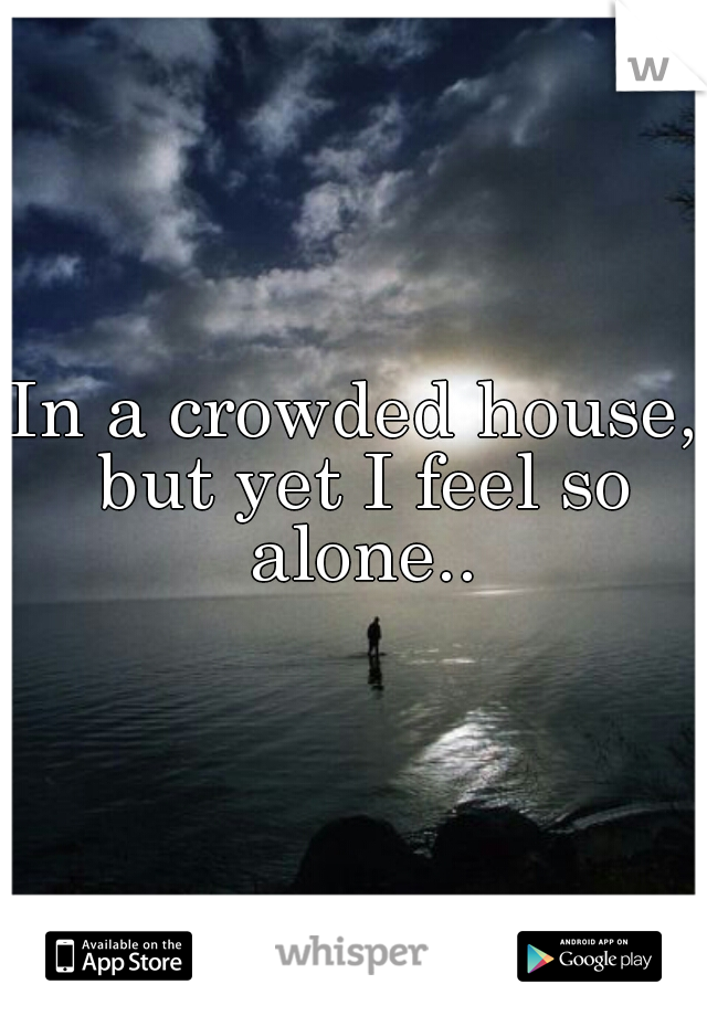 In a crowded house, but yet I feel so alone..