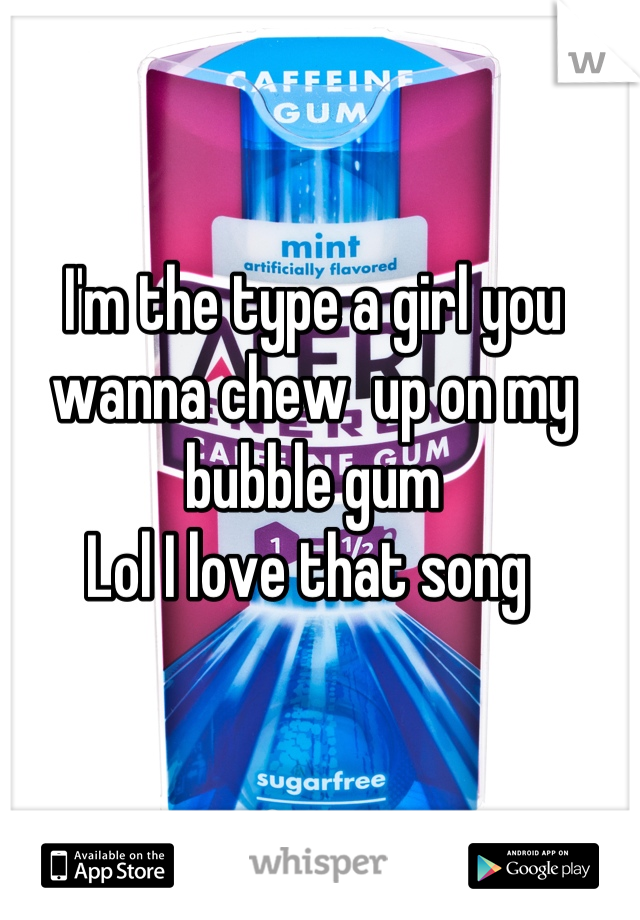 I'm the type a girl you wanna chew  up on my bubble gum  Lol I love that song