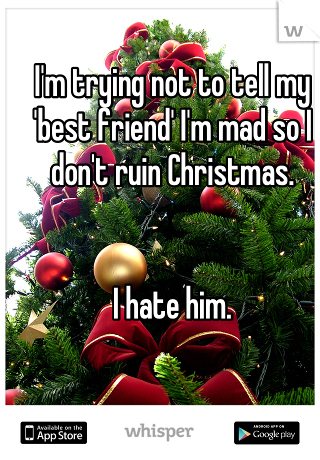 I'm trying not to tell my 'best friend' I'm mad so I don't ruin Christmas.   I hate him.