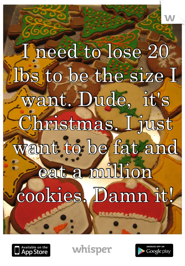 I need to lose 20 lbs to be the size I want. Dude,  it's Christmas. I just want to be fat and eat a million cookies. Damn it!