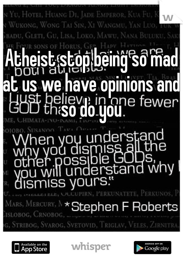 Atheist stop being so mad at us we have opinions and so do you