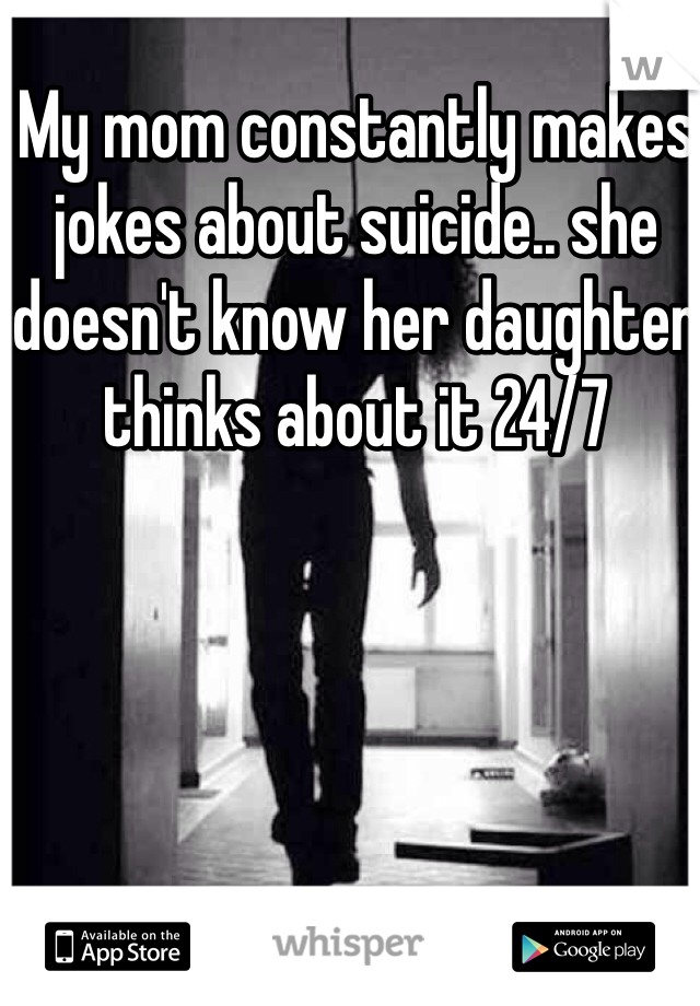 My mom constantly makes jokes about suicide.. she doesn't know her daughter thinks about it 24/7