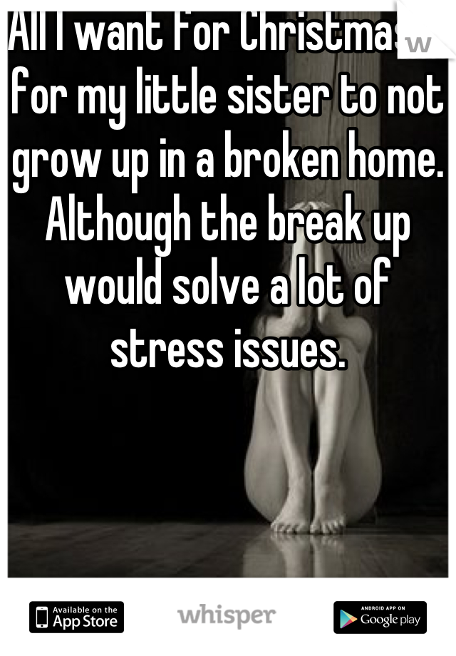 All I want for Christmas is for my little sister to not grow up in a broken home. Although the break up would solve a lot of stress issues.