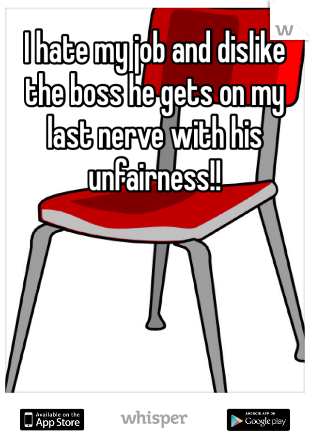 I hate my job and dislike the boss he gets on my last nerve with his unfairness!!
