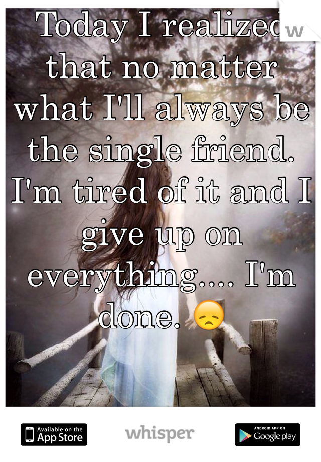 Today I realized that no matter what I'll always be the single friend. I'm tired of it and I give up on everything.... I'm done. 😞