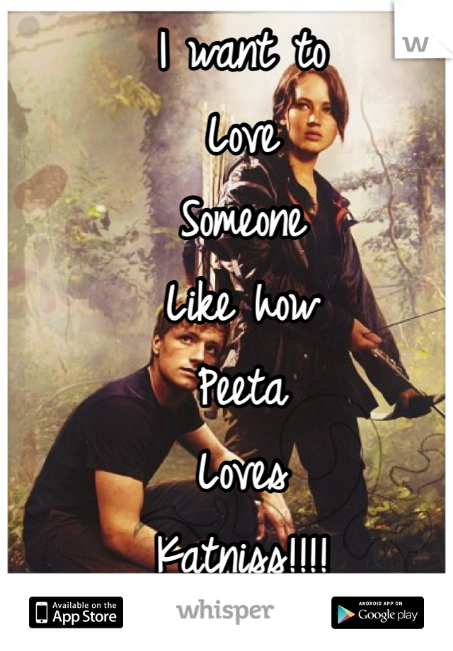I want to Love  Someone  Like how Peeta  Loves  Katniss!!!!