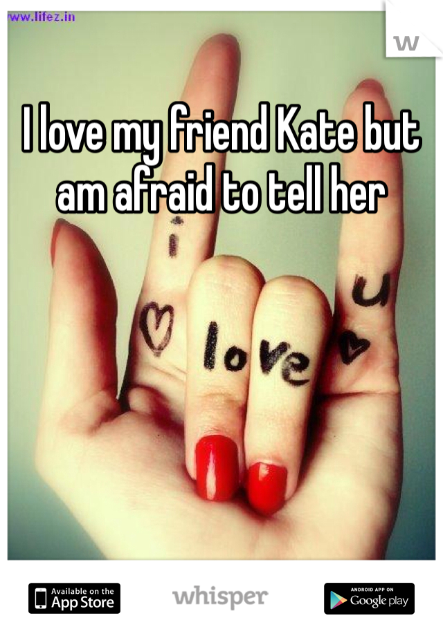 I love my friend Kate but am afraid to tell her