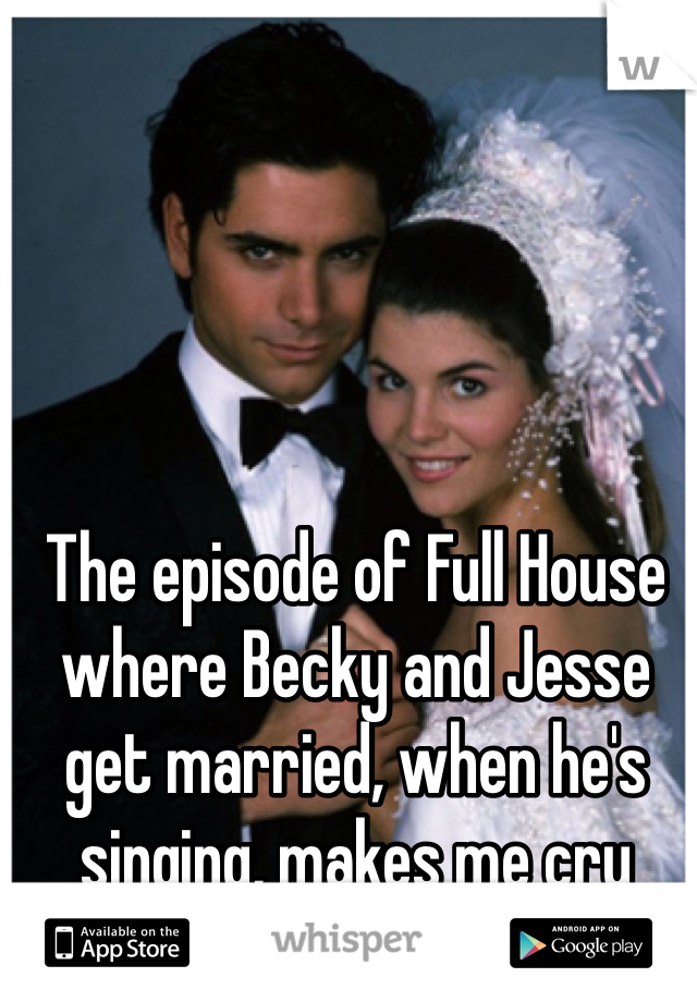 The episode of Full House where Becky and Jesse get married, when he's singing, makes me cry