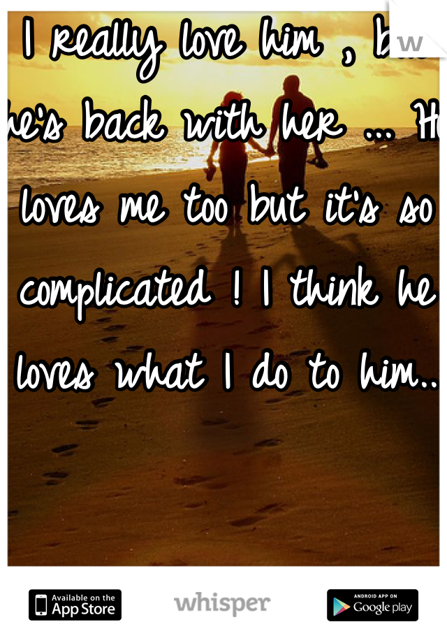 I really love him , but he's back with her ... He loves me too but it's so complicated ! I think he loves what I do to him..