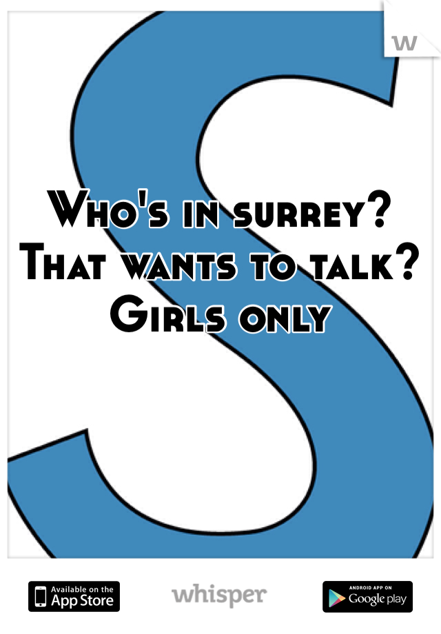 Who's in surrey? That wants to talk? Girls only