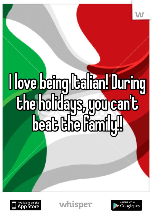 I love being Italian! During the holidays, you can't beat the family!!