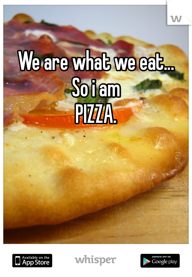 We are what we eat... So i am PIZZA.
