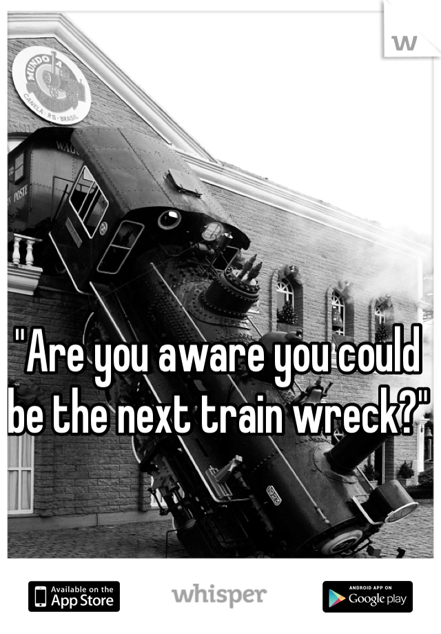 """""""Are you aware you could be the next train wreck?"""""""