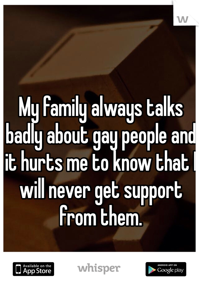My family always talks badly about gay people and it hurts me to know that I will never get support from them.